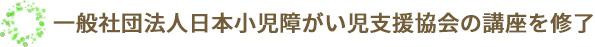 一般社団法人日本小児障がい児支援協会の講座を修了